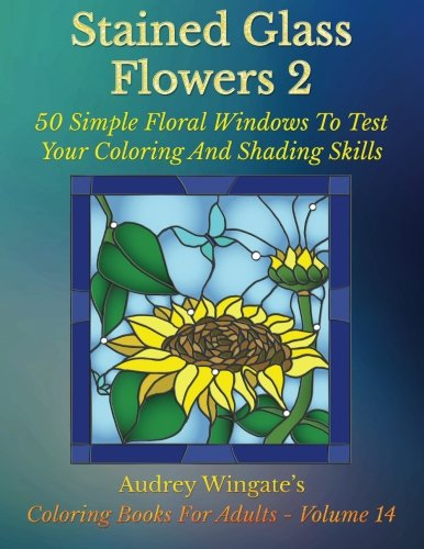(Stained Glass Flowers 2: 50 Simple Floral Windows To Test Your Coloring And Shading Skills (Coloring Books for Adults) (Volume 14))