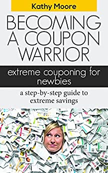 Becoming A coupon Warrior: Extreme couponing for Newbies a step by step guide to extreme savings (couponing for beginners,Top couponing books extreme couponing ) guide: Extreme Coupon by [Moore, Kathy]