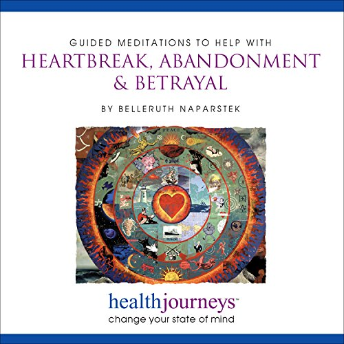 A Meditation for Heartbreak, Abandonment & Betrayal- Guided Imagery and Affirmations to Restore Wholeness, Self-Esteem and Balance after a Devastating Loss