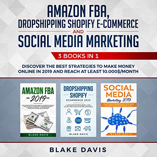 Amazon FBA, Dropshipping Shopify E-Commerce and Social Media Marketing: 3 Books in 1: Discover the Best Strategies to Make Money Online in 2019 and Reach at Least $10,000/Month