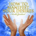 How to Manifest Your Desires Audiobook by Neville Goddard Narrated by Clay Lomakayu