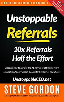 Unstoppable Referrals: 10x Referrals Half the Effort by [Gordon, Steve]
