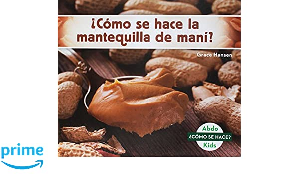 ¿cómo Se Hace La Mantequilla de Maní? (How Is Peanut Butter Made?) (Spanish Version) (Cómo se hace?/How Is It Made?) (Spanish Edition): Grace Hansen: ...