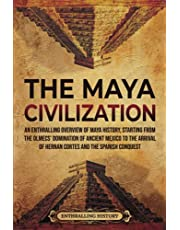 The Maya Civilization: An Enthralling Overview of Maya History, Starting From the Olmecs' Domination of Ancient Mexico to the Arrival of Hernan Cortes and the Spanish Conquest