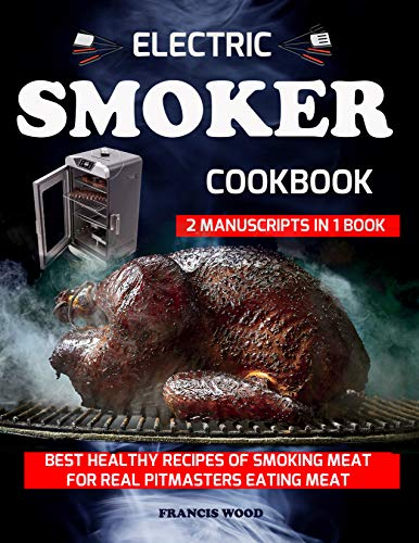 ELECTRIC SMOKER COOKBOOK. 2 Manuscripts in 1 Book: Best Healthy Recipes of Smoking Meat for Real Pitmasters Eating Meat (carnivore diet friendly, bbq bible, beef, pork, lamb, chicken, turkey recipes) by [Wood, Francis]