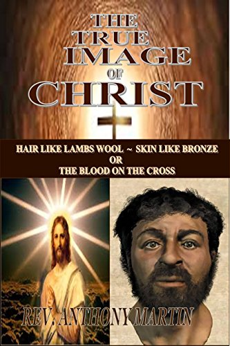 THE TRUE IMAGE OF CHRIST: HAIR LIKE LAMBS WOOL ~ SKIN LIKE BRONZE OR THE BLOOD ON THE CROSS