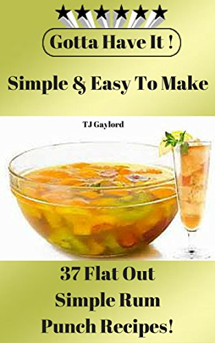 Gotta Have It Simple & Easy To Make 37 Flat Out Simple Rum Punch Recipes!