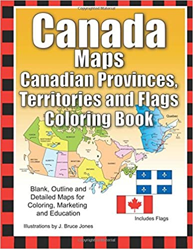 Canada Maps, Canadian Provinces, Territories and Flags Coloring Book: Blank, Outline and Detailed Maps for Coloring, Marketing and Education: Volume 6 World of Maps