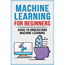Machine Learning For Beginners: Guide To Understand Machine Learning (Machine Learning, Neural Networks, Artificial Intelligence, Deep Learning) (English Edition)