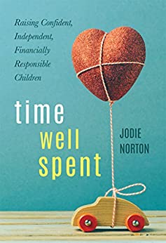 Time Well Spent: Raising Confident, Independent, Financially Responsible Children by [Norton, Jodie]