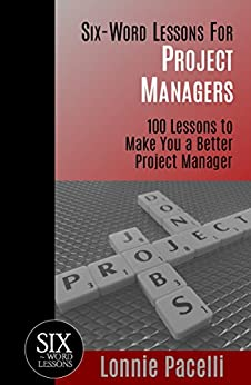 Six-Word Lessons For Project Managers: 100 Lessons to Make You a Better Project Manager (The Six-Word Lessons Series Book 1) by [Pacelli, Lonnie]