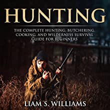 Hunting: The Complete Hunting, Butchering, Cooking and Wilderness Survival Guide for Beginners: Essential Outdoors, Book 1 Audiobook by Liam S. Williams Narrated by Bob D.