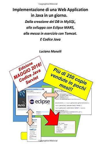 Implementazione di una Web Application in Java in un giorno: Dalla creazione del DB in MySQL, allo sviluppo con Eclipse MARS, alla messa in esercizio ... Web Programming) (Volume 1) (Italian Edition)