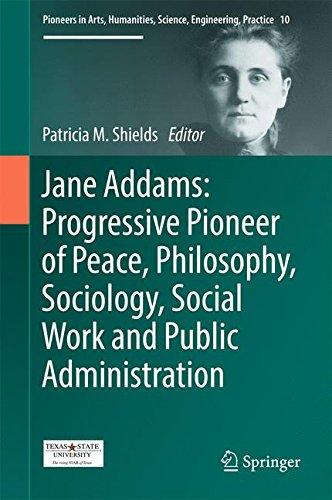 Jane Addams: Progressive Pioneer of Peace, Philosophy, Sociology, Social Work and Public Administration (Pioneers in Arts, Humanities, Science, Engineering, Practice)