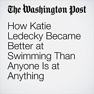 How Katie Ledecky Became Better at Swimming Than Anyone Is at Anything