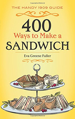 400 Ways to Make a Sandwich: The Handy 1909 Guide by Eva Greene Fuller