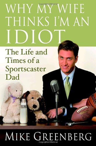 Why My Wife Thinks I'm an Idiot: The Life and Times of a Sportscaster Dad pdf epub