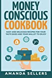Money Conscious Cookbook: Easy and Delicious Recipes for Your Taste Buds and Your Wallet to Enjoy