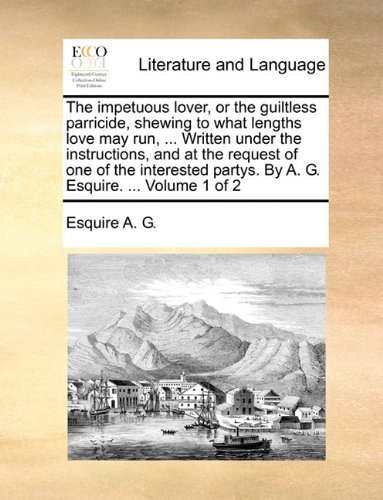 The impetuous lover, or the guiltless parricide, shewing to what lengths love may run, ... Written under the instructions, and at the request of one ... partys. By A. G. Esquire. ...  Volume 1 of 2 PDF