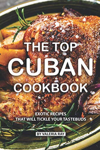The Top Cuban Cookbook: Exotic Recipes That Will Tickle Your Tastebuds (Easy Indian Vegetarian Rice Recipes For Dinner)
