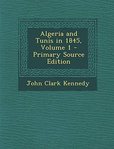 Algeria and Tunis in 1845, Volume 1 John Clark Kennedy