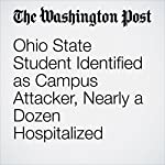 Ohio State Student Identified as Campus Attacker, Nearly a Dozen Hospitalized | Kathy Lynn Gray,Susan Svrluga,Mark Berman,Matt Zapotosky