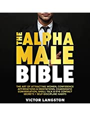The Alpha Male Bible: The Art of Attracting Women, Confidence Affirmations & Meditations, Charismatic Conversation, Small Talk & Eye Contact Secrets + Self-Discipline Habits