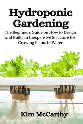 Hydroponic Gardening: The Beginners Guide on How to design and build an inexpensive structure for growing plants in water