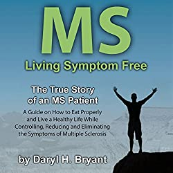MS - Living Symptom Free: The True Story of an MS Patient