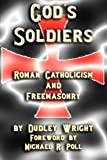 God's Soldiers - Roman Catholicism and Freemasonry, Dudley Wright, 1613421494