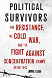 """Emma Kuby, """"Political Survivors: The Resistance, the Cold War, and the Fight against Concentration Camps After 1945"""" (Cornell UP, 2019)"""