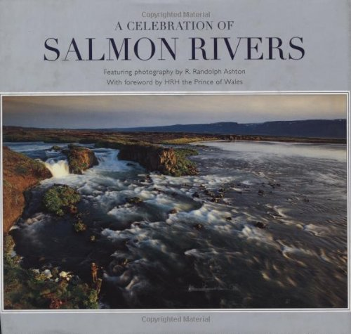 Celebration of Salmon Rivers, A: The World's Finest Atlantic Salmon Rivers