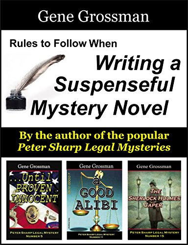 Rules to Follow When Writing a Suspenseful Mystery Novel: by Gene Grossman, author of the popular series of Peter Sharp Legal Mysteries