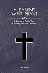 A Parent Who Prays: A Journal to Guide You in Praying  For Your Children Paperback