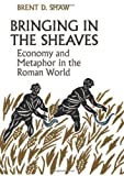 Bringing in the Sheaves : Economy and Metaphor in the Roman World, Shaw, Brent, 1442644796