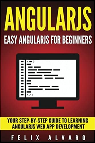 ANGULARJS: Easy AngularJS For Beginners, Your Step-By-Step Guide to
