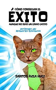 Como conseguir el éxito aunque no seas un lindo gatito (Spanish Edition) by [Ávila Ruiz, Santos]