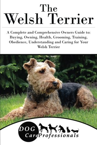 The Welsh Terrier: A Complete and Comprehensive Owners Guide to: Buying, Owning, Health, Grooming, Training, Obedience, Understanding and Caring for ... to Caring for a Dog from a Puppy to Old Age) (Welsh Terrier)