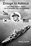 Ensign to Admiral: Line Officer Albert E. Jarrell's Life of Adventure, War, and Diplomacy