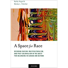 A Space for Race: Decoding Racism, Multiculturalism, and Post-Colonialism in the Quest for Belonging in Canada and Beyond