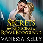 Secrets for Seducing a Royal Bodyguard: The Renegade Royals, Book 1 | Vanessa Kelly