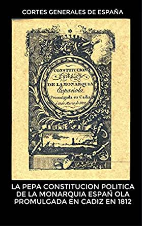 LA PEPA Constitucion politica de la monarquia española promulgada en Cadiz en 1812 eBook: Cortes Generales de España: Amazon.es: Tienda Kindle