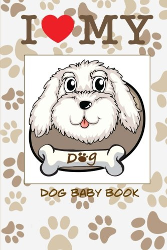 I Love My Dog Baby Book: Baby Scrapbook for Your Dog. Create