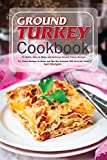 Ground Turkey Cookbook: 50 Quick, Easy to Make and Delicious Ground Turkey...