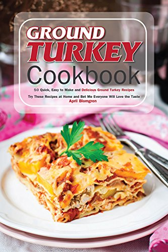 Ground Turkey Cookbook: 50 Quick, Easy to Make and Delicious Ground Turkey Recipes - Try These Recipes at Home and Bet Me Everyone Will Love the Taste by April Blomgren