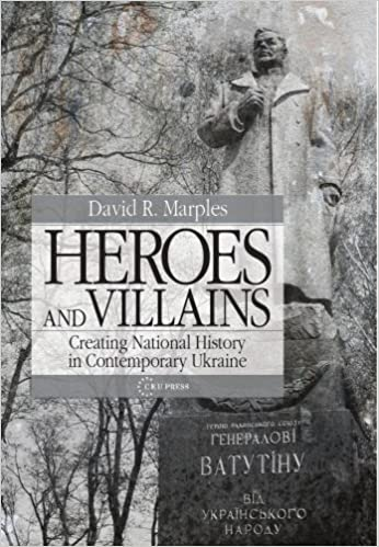 Heroes and Villains: Creating National History in Contemporary Ukraine