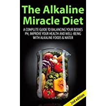 The Alkaline Miracle Diet 2nd Edition: A Complete Guide to Balancing your Bodies pH, Improve your Health and Well-being with Alkaline Foods & Water (Alkaline ... Water, Alkaline Cure, Alkaline Recipes)