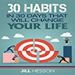 Habits: 30 Habits in 30 Days That Will Change Your Life | Jill Hesson