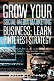 Grow Your Social Media Marketing Business: Learn Pinterest Strategy: How to Increase Blog Subscribers, Make More Sales, Design Pins, Automate & Get Website Traffic for Free