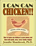 I CAN CAN CHICKEN!! How to home can chicken to save money and time with quick, easy, tasty family recipes (Frugal Living Series Book 2)